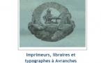 Imprimeurs et typographes de l'Avranchin du XVIIIème au XXème siècle